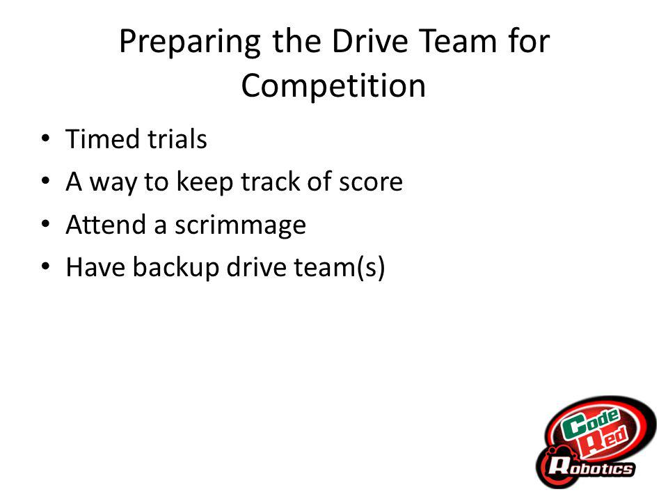 Preparing the Drive Team for Competition Timed trials A way to keep track of score Attend a scrimmage Have backup drive team(s)