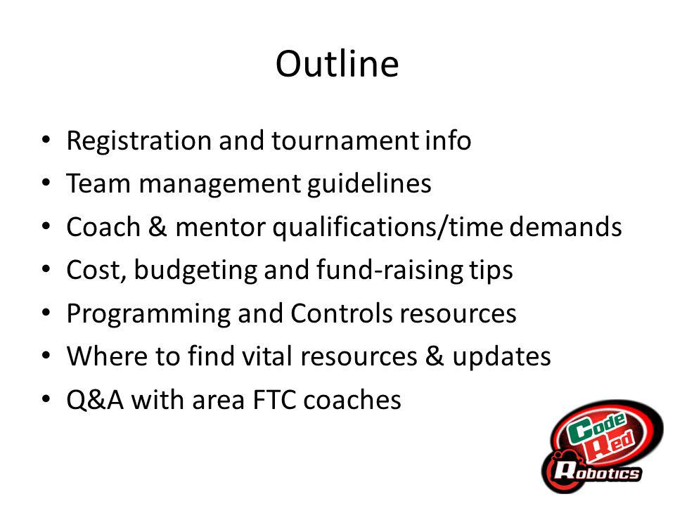 Outline Registration and tournament info Team management guidelines Coach & mentor qualifications/time demands Cost, budgeting and fund-raising tips Programming and Controls resources Where to find vital resources & updates Q&A with area FTC coaches