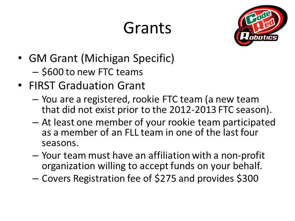 Grants GM Grant (Michigan Specific) – $600 to new FTC teams FIRST Graduation Grant – You are a registered, rookie FTC team (a new team that did not exist prior to the 2012-2013 FTC season).
