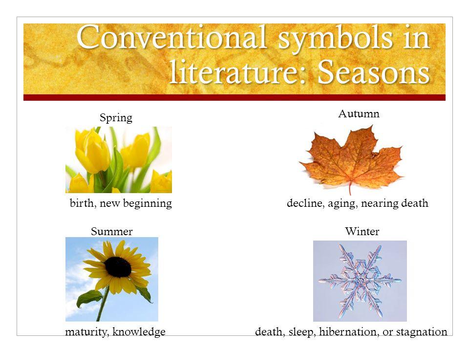 Conventional symbols in literature: Seasons Spring Summer Autumn Winter birth, new beginning maturity, knowledge decline, aging, nearing death death,