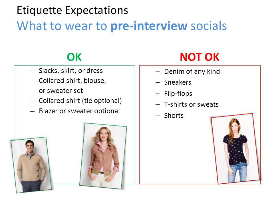 Etiquette Expectations What to wear to pre-interview socials OK – Slacks, skirt, or dress – Collared shirt, blouse, or sweater set – Collared shirt (tie optional) – Blazer or sweater optional NOT OK – Denim of any kind – Sneakers – Flip-flops – T-shirts or sweats – Shorts