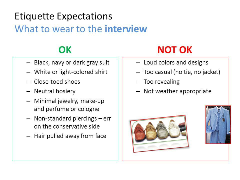 Etiquette Expectations What to wear to the interview OK – Black, navy or dark gray suit – White or light-colored shirt – Close-toed shoes – Neutral hosiery – Minimal jewelry, make-up and perfume or cologne – Non-standard piercings – err on the conservative side – Hair pulled away from face NOT OK – Loud colors and designs – Too casual (no tie, no jacket) – Too revealing – Not weather appropriate