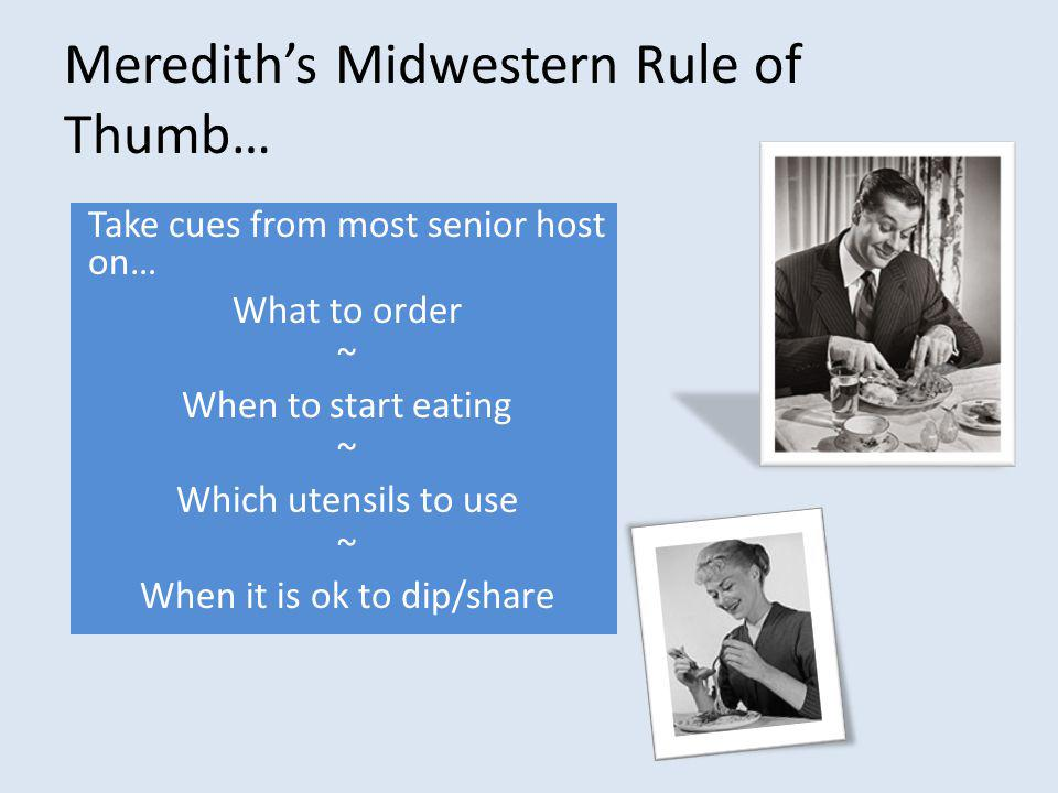 Merediths Midwestern Rule of Thumb… Take cues from most senior host on… What to order ~ When to start eating ~ Which utensils to use ~ When it is ok to dip/share