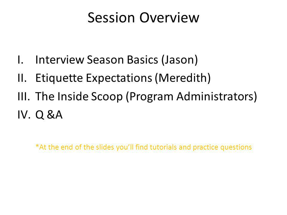 Session Overview I.Interview Season Basics (Jason) II.Etiquette Expectations (Meredith) III.The Inside Scoop (Program Administrators) IV.Q &A *At the end of the slides youll find tutorials and practice questions