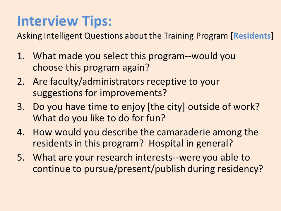 Interview Tips: Asking Intelligent Questions about the Training Program [Residents] 1.What made you select this program--would you choose this program again.