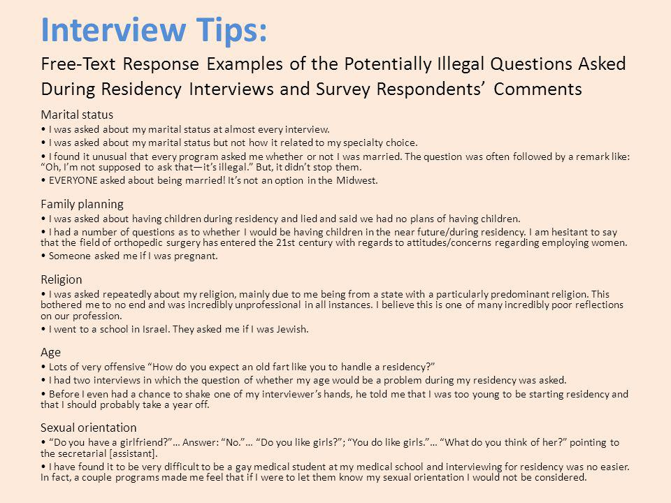 Interview Tips: Free-Text Response Examples of the Potentially Illegal Questions Asked During Residency Interviews and Survey Respondents Comments Marital status I was asked about my marital status at almost every interview.