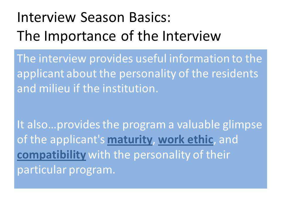Interview Season Basics: The Importance of the Interview The interview provides useful information to the applicant about the personality of the residents and milieu if the institution.
