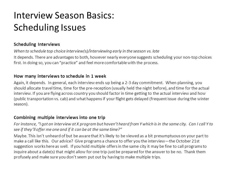 Interview Season Basics: Scheduling Issues Scheduling Interviews When to schedule top choice interview(s)/interviewing early in the season vs.