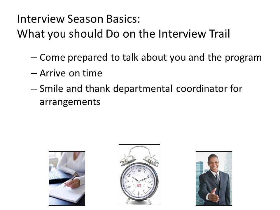 Interview Season Basics: What you should Do on the Interview Trail – Come prepared to talk about you and the program – Arrive on time – Smile and thank departmental coordinator for arrangements