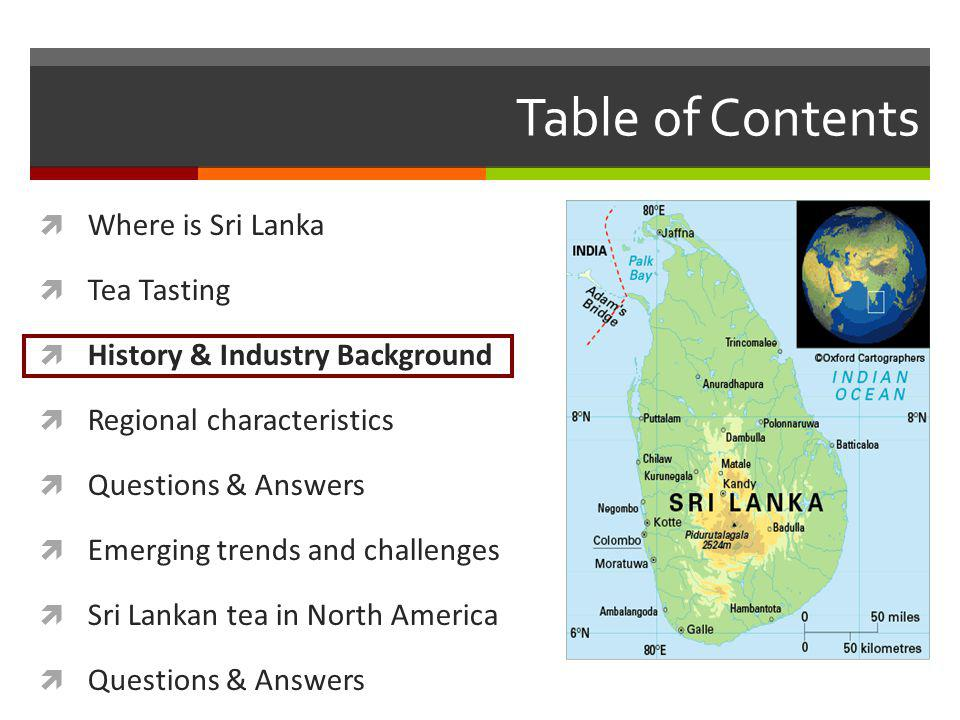 Table of Contents Where is Sri Lanka Tea Tasting History & Industry Background Regional characteristics Questions & Answers Emerging trends and challenges Sri Lankan tea in North America Questions & Answers