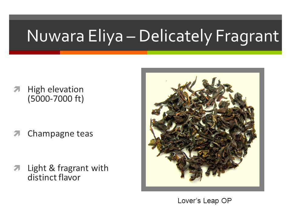 Nuwara Eliya – Delicately Fragrant High elevation (5000-7000 ft) Champagne teas Light & fragrant with distinct flavor Lovers Leap OP