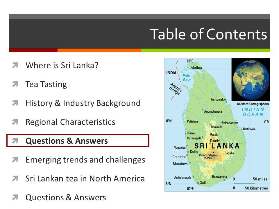 Table of Contents Where is Sri Lanka? Tea Tasting History & Industry Background Regional Characteristics Questions & Answers Emerging trends and chall