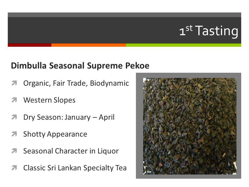 1 st Tasting Dimbulla Seasonal Supreme Pekoe Organic, Fair Trade, Biodynamic Western Slopes Dry Season: January – April Shotty Appearance Seasonal Character in Liquor Classic Sri Lankan Specialty Tea