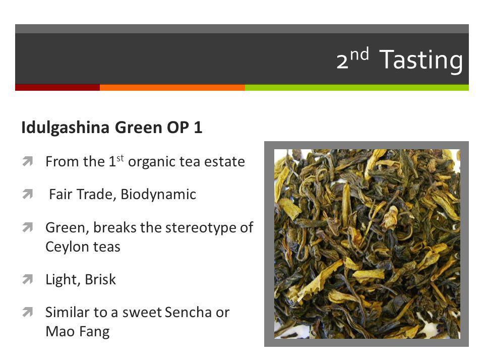 2 nd Tasting Idulgashina Green OP 1 From the 1 st organic tea estate Fair Trade, Biodynamic Green, breaks the stereotype of Ceylon teas Light, Brisk S