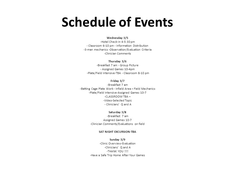 Schedule of Events Wednesday 3/5 -Hotel Check-In 4-5:30 pm - Classroom 6-10 pm - Information Distribution -3-man mechanics -Observation/Evaluation Criteria -Clinician Comments Thursday 3/6 -Breakfast 7 am - Group Picture - Assigned Games 10-4pm -Plate/Field Intensive-TBA - Classroom 8-10 pm Friday 3/7 -Breakfast 7 am -Batting Cage Plate Work - Infield Area – Field Mechanics -Plate/Field Intensive-Assigned Games 10-7 -CLASSROOM TBA – -Video-Selected Topic - Clinicians Q and A Saturday 3/8 -Breakfast 7 am Assigned Games 10-7 -Clinician Comments/Evaluations on field SAT NIGHT EXCURSION-TBA Sunday 3/9 -Clinic Overview-Evaluation -Clinicians Q and A -THANK YOU !!!.
