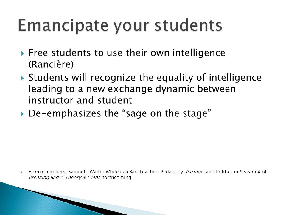 Free students to use their own intelligence (Rancière) Students will recognize the equality of intelligence leading to a new exchange dynamic between instructor and student De-emphasizes the sage on the stage From Chambers, Samuel.