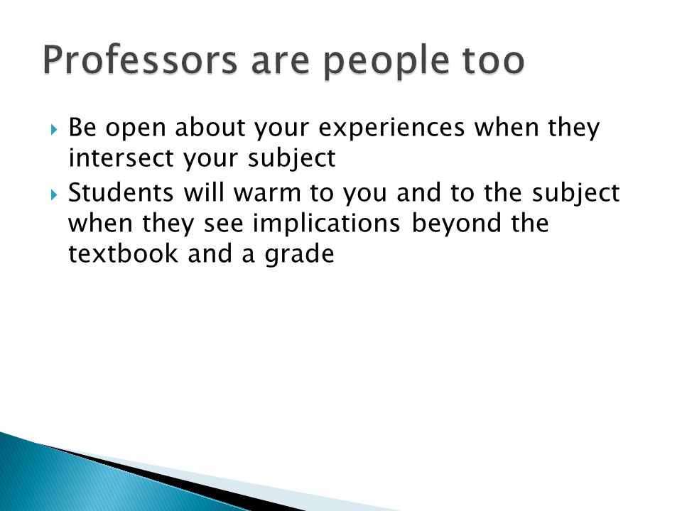 Be open about your experiences when they intersect your subject Students will warm to you and to the subject when they see implications beyond the textbook and a grade