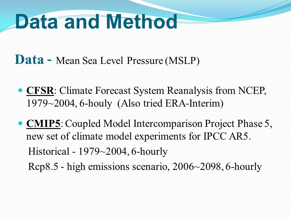 Data and Method Data - Mean Sea Level Pressure (MSLP) CFSR: Climate Forecast System Reanalysis from NCEP, 1979~2004, 6-houly (Also tried ERA-Interim) CMIP5: Coupled Model Intercomparison Project Phase 5, new set of climate model experiments for IPCC AR5.