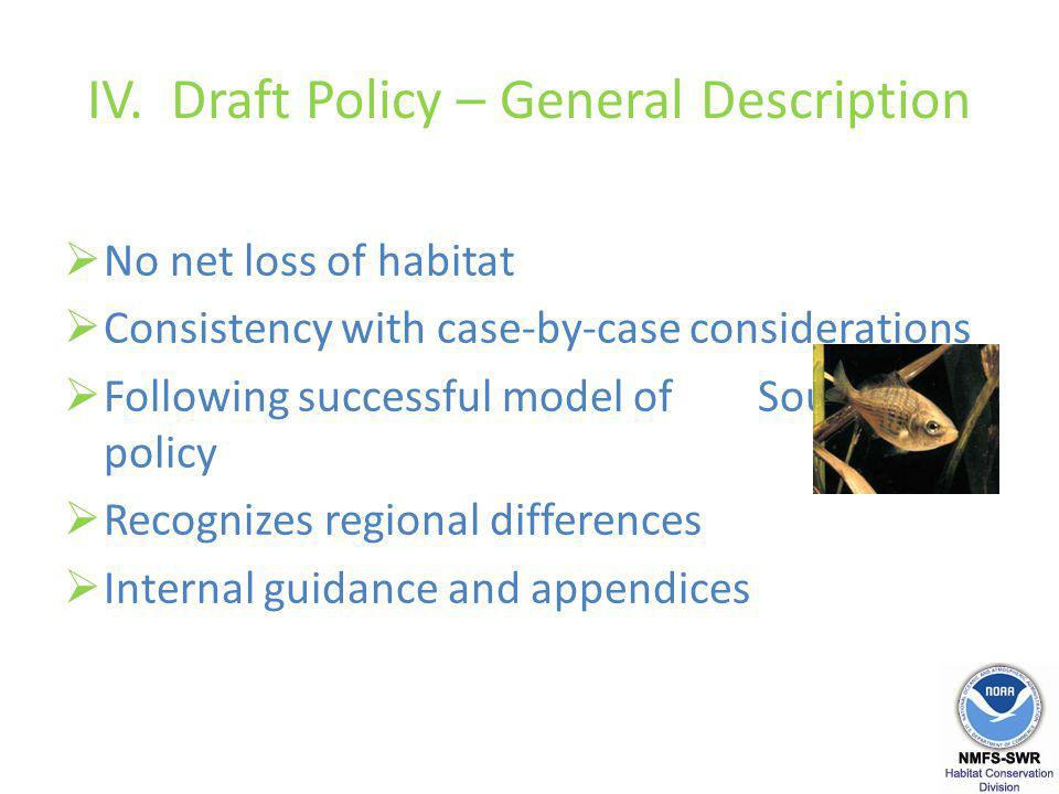 IV. Draft Policy – General Description No net loss of habitat Consistency with case-by-case considerations Following successful model of Southern CA p