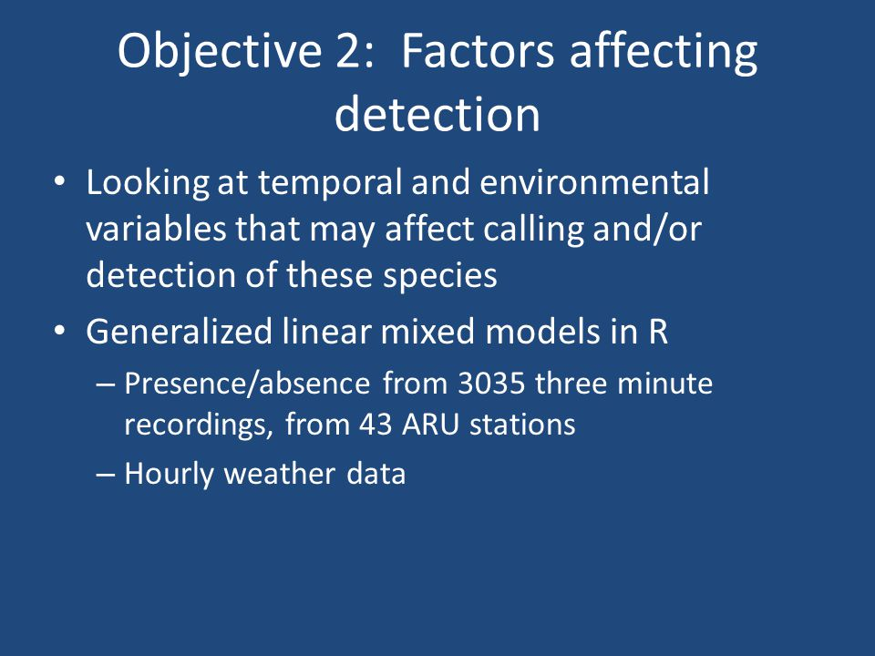 Objective 2: Factors affecting detection Looking at temporal and environmental variables that may affect calling and/or detection of these species Generalized linear mixed models in R – Presence/absence from 3035 three minute recordings, from 43 ARU stations – Hourly weather data