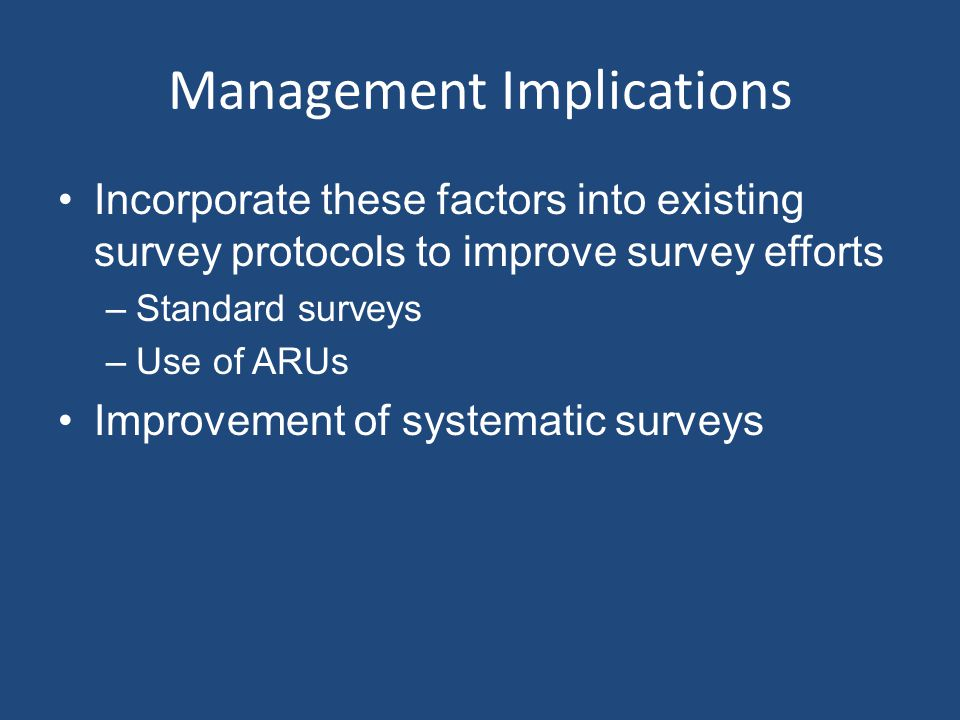 Management Implications Incorporate these factors into existing survey protocols to improve survey efforts –Standard surveys –Use of ARUs Improvement of systematic surveys