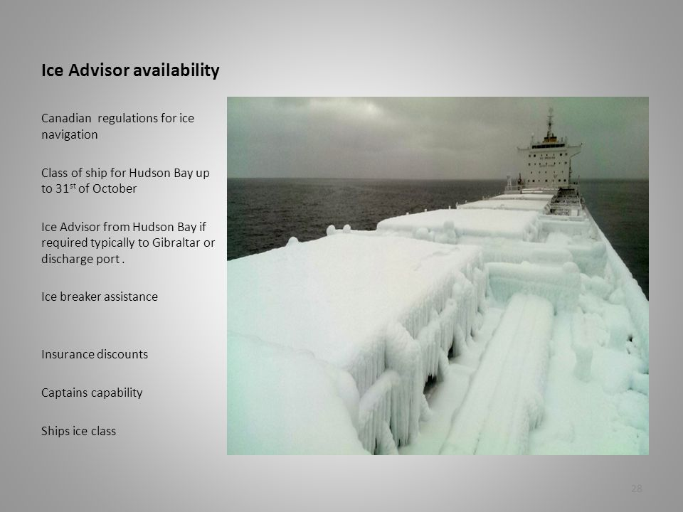 Ice Advisor availability Canadian regulations for ice navigation Class of ship for Hudson Bay up to 31 st of October Ice Advisor from Hudson Bay if required typically to Gibraltar or discharge port.