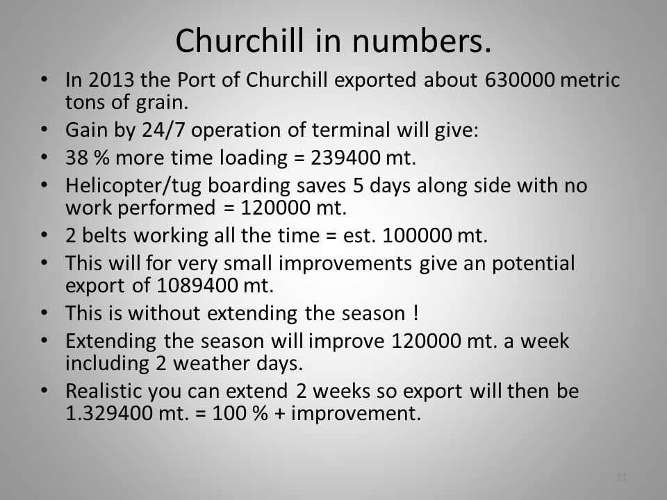 Churchill in numbers. In 2013 the Port of Churchill exported about 630000 metric tons of grain. Gain by 24/7 operation of terminal will give: 38 % mor