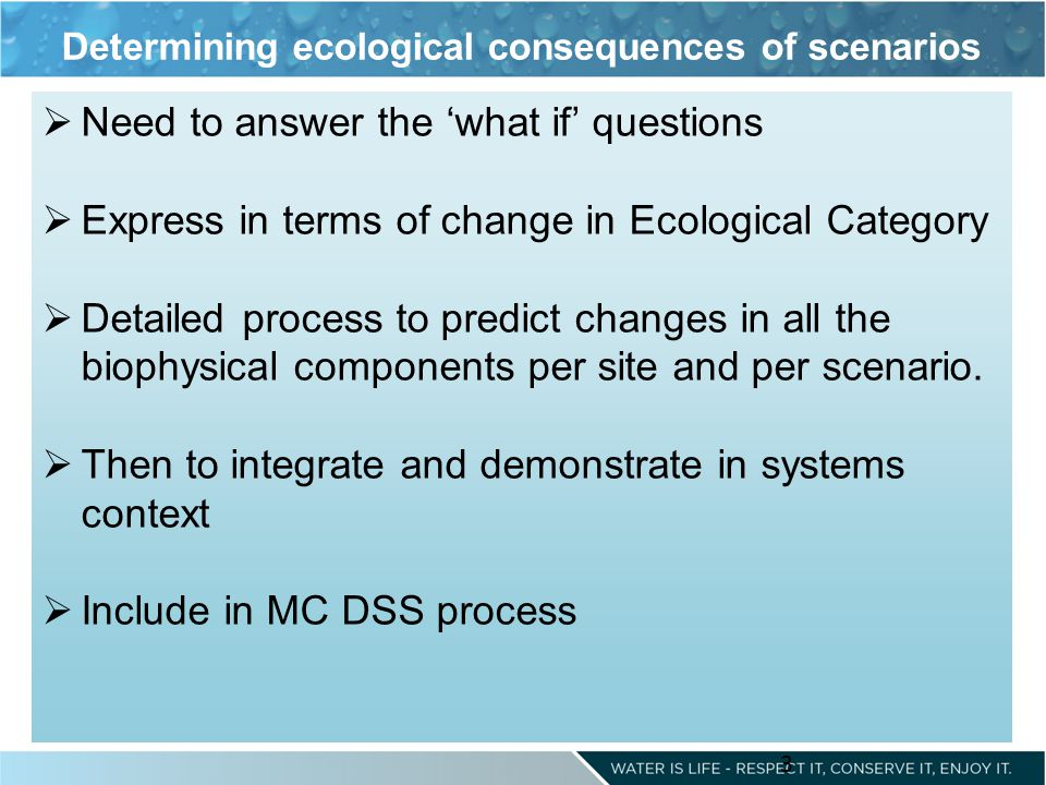 3 Need to answer the what if questions Express in terms of change in Ecological Category Detailed process to predict changes in all the biophysical co