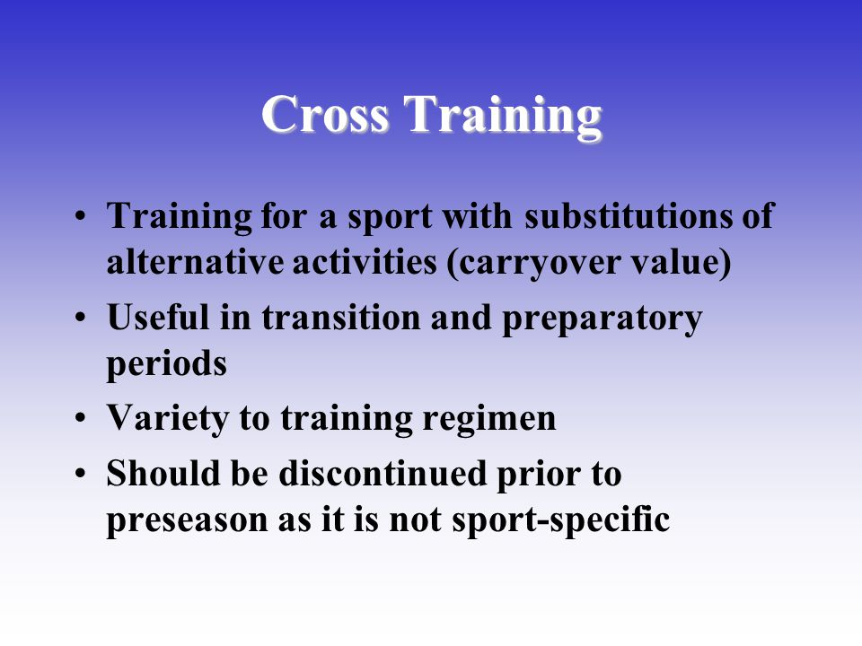 Cross Training Training for a sport with substitutions of alternative activities (carryover value) Useful in transition and preparatory periods Variet