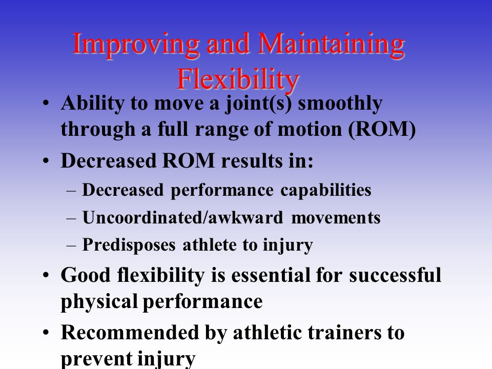 Improving and Maintaining Flexibility Ability to move a joint(s) smoothly through a full range of motion (ROM) Decreased ROM results in: –Decreased pe