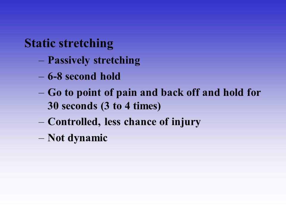 Static stretching –Passively stretching –6-8 second hold –Go to point of pain and back off and hold for 30 seconds (3 to 4 times) –Controlled, less ch