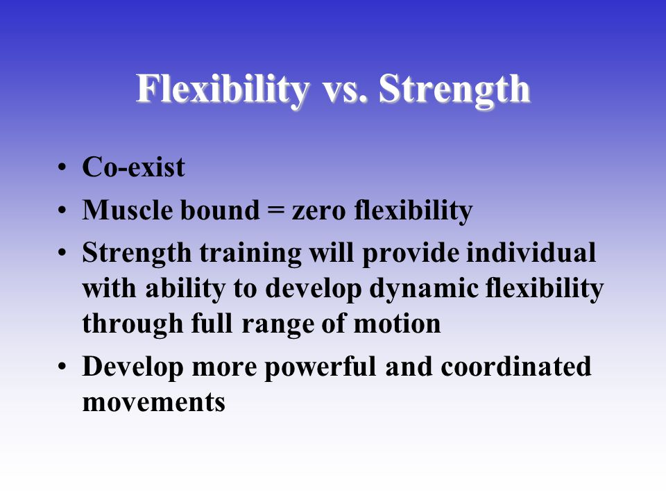 Flexibility vs. Strength Co-exist Muscle bound = zero flexibility Strength training will provide individual with ability to develop dynamic flexibilit