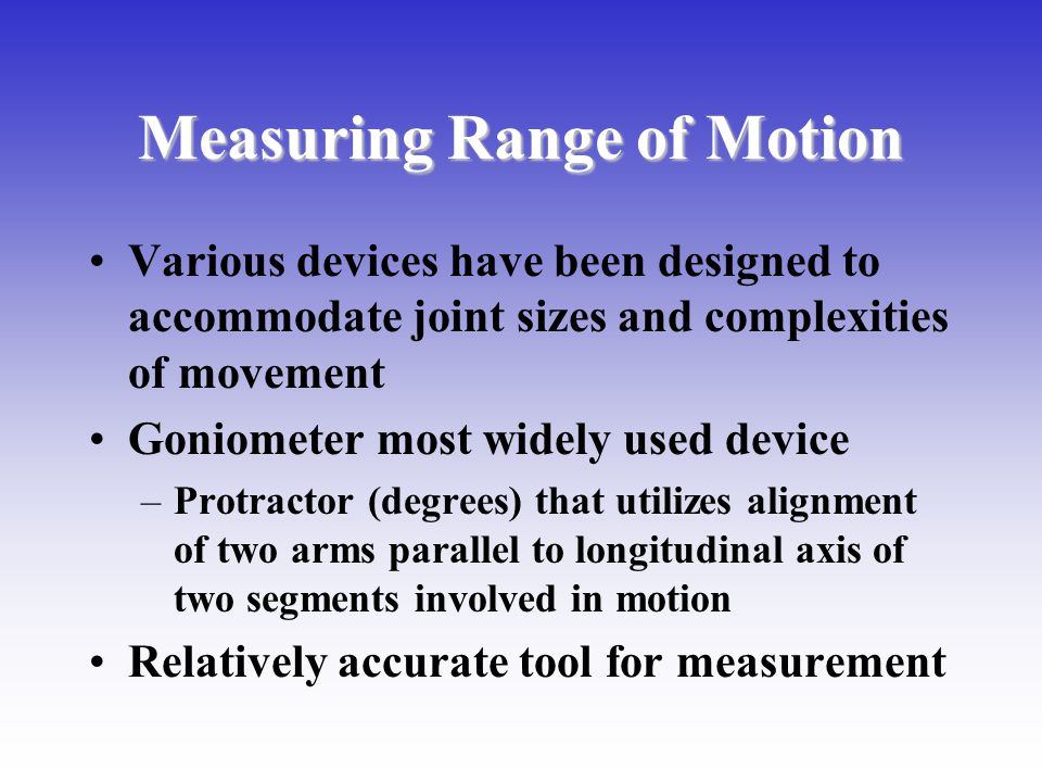 Measuring Range of Motion Various devices have been designed to accommodate joint sizes and complexities of movement Goniometer most widely used devic