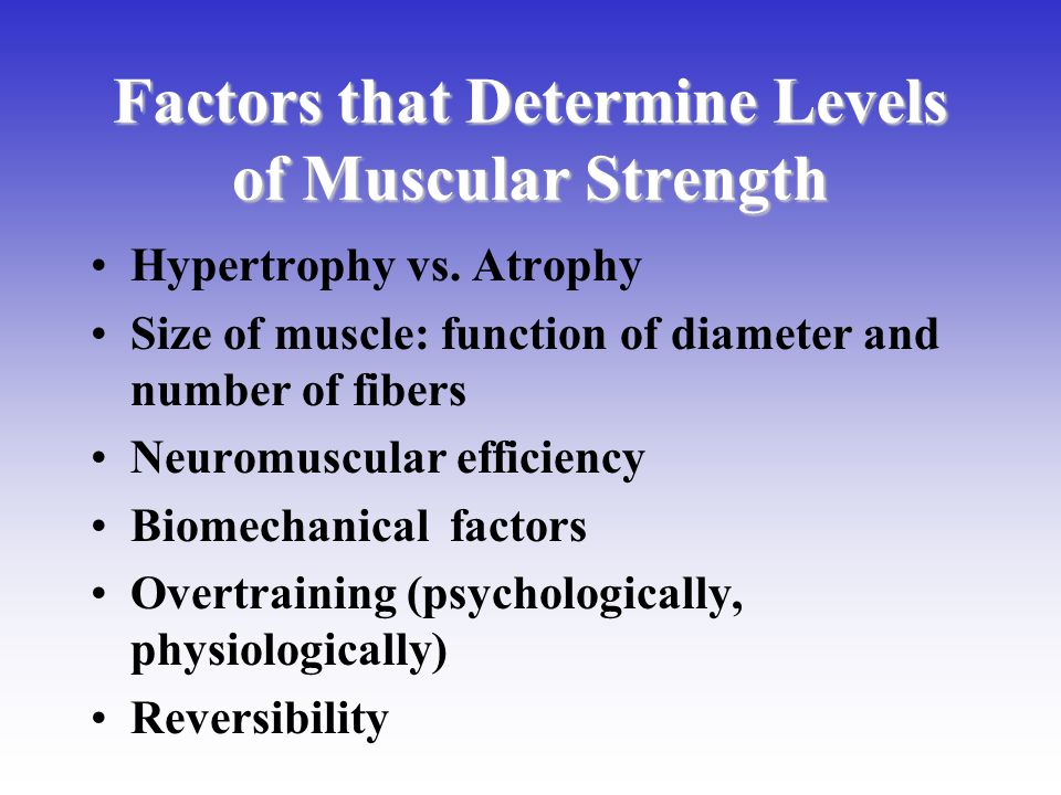 Factors that Determine Levels of Muscular Strength Hypertrophy vs. Atrophy Size of muscle: function of diameter and number of fibers Neuromuscular eff