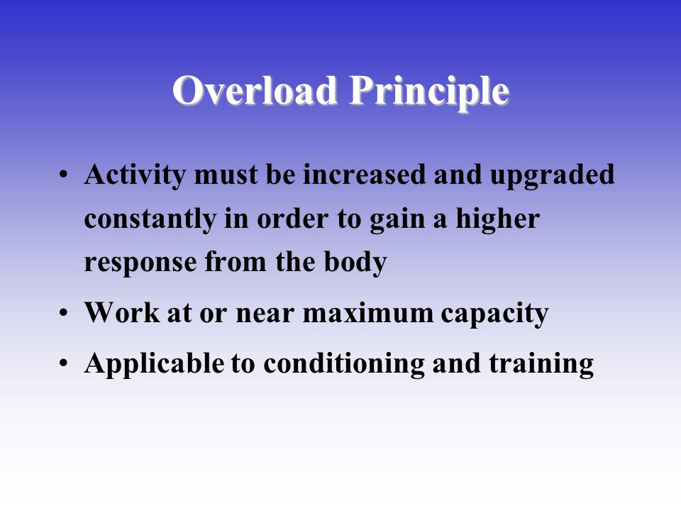 Overload Principle Activity must be increased and upgraded constantly in order to gain a higher response from the body Work at or near maximum capacit