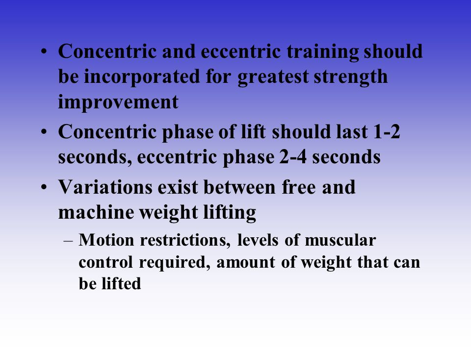 Concentric and eccentric training should be incorporated for greatest strength improvement Concentric phase of lift should last 1-2 seconds, eccentric