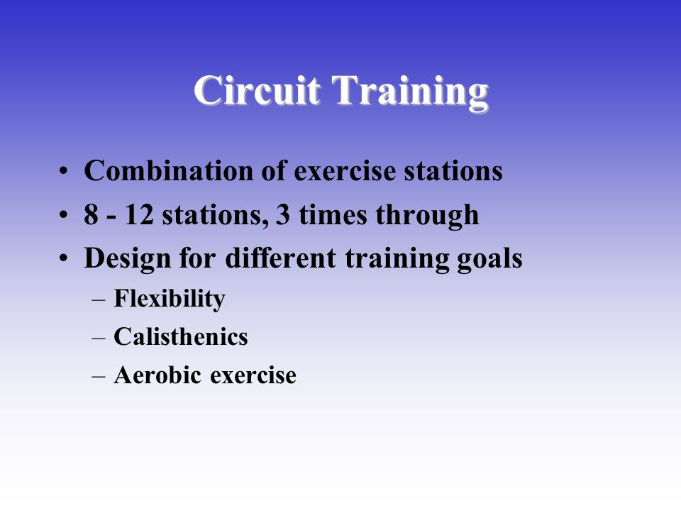Circuit Training Combination of exercise stations 8 - 12 stations, 3 times through Design for different training goals –Flexibility –Calisthenics –Aer