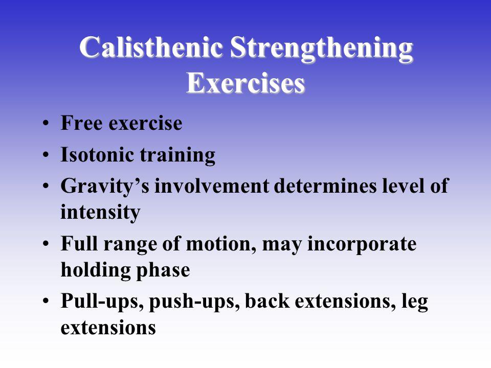 Calisthenic Strengthening Exercises Free exercise Isotonic training Gravitys involvement determines level of intensity Full range of motion, may incorporate holding phase Pull-ups, push-ups, back extensions, leg extensions