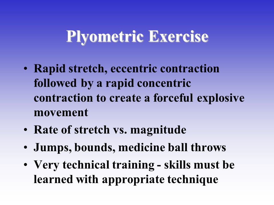 Plyometric Exercise Rapid stretch, eccentric contraction followed by a rapid concentric contraction to create a forceful explosive movement Rate of st