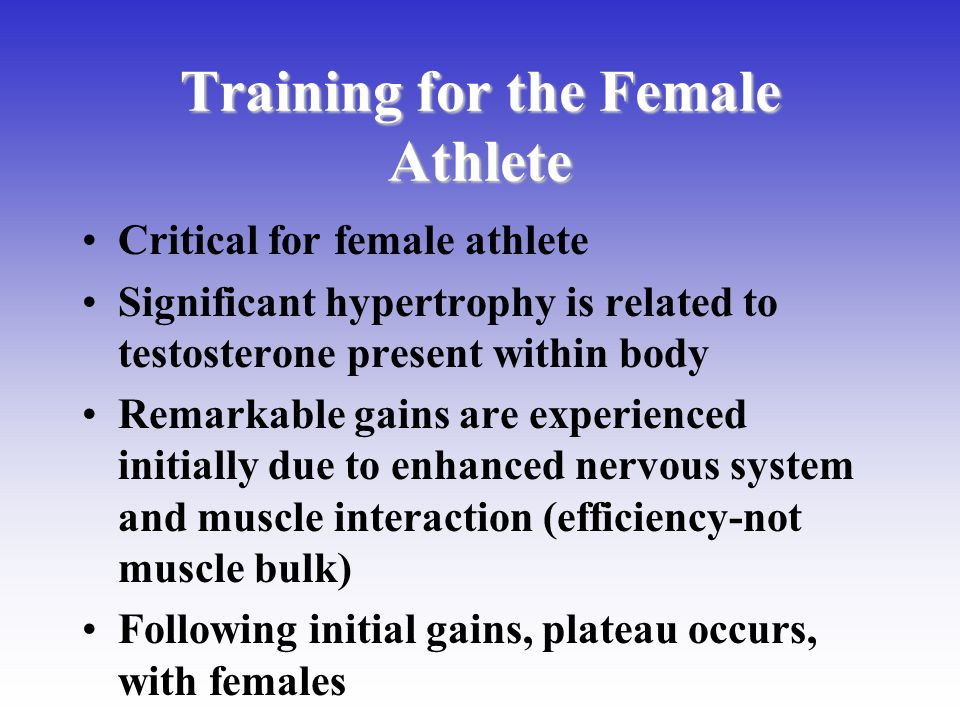 Training for the Female Athlete Critical for female athlete Significant hypertrophy is related to testosterone present within body Remarkable gains ar