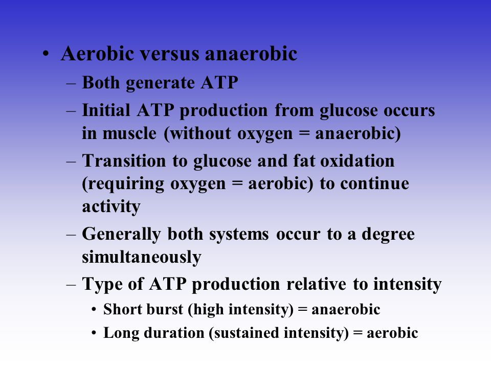 Aerobic versus anaerobic –Both generate ATP –Initial ATP production from glucose occurs in muscle (without oxygen = anaerobic) –Transition to glucose