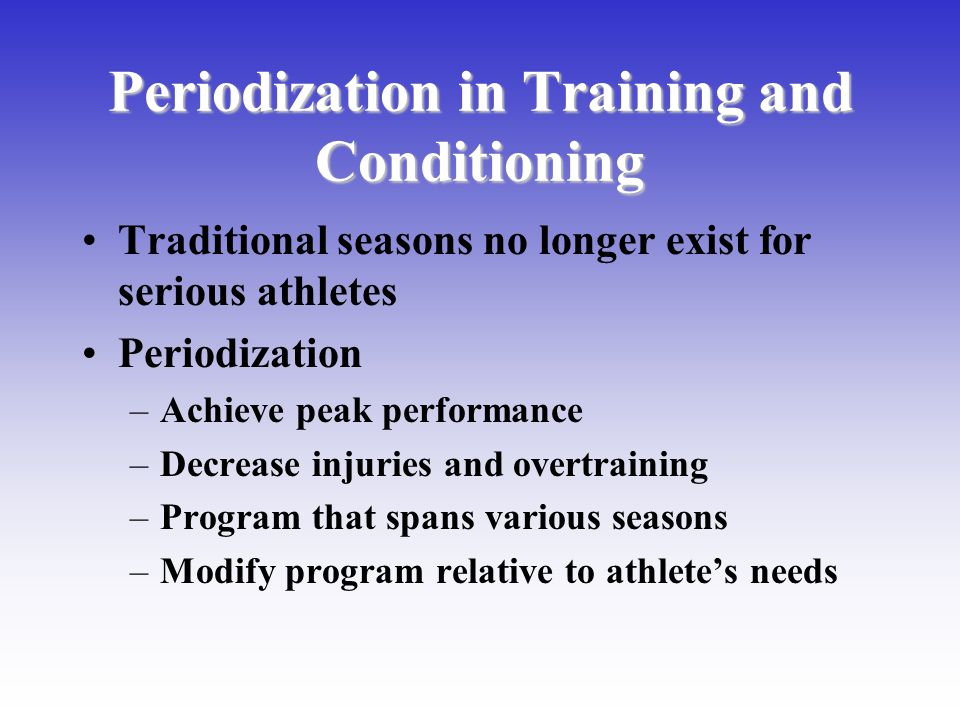 Periodization in Training and Conditioning Traditional seasons no longer exist for serious athletes Periodization –Achieve peak performance –Decrease