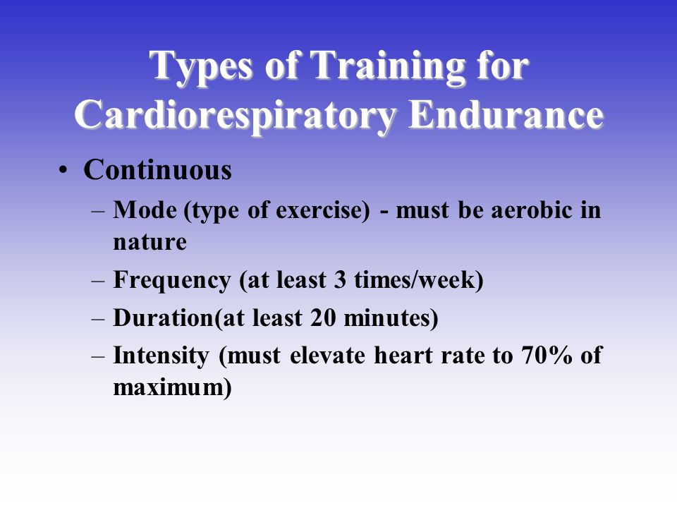 Types of Training for Cardiorespiratory Endurance Continuous –Mode (type of exercise) - must be aerobic in nature –Frequency (at least 3 times/week) –