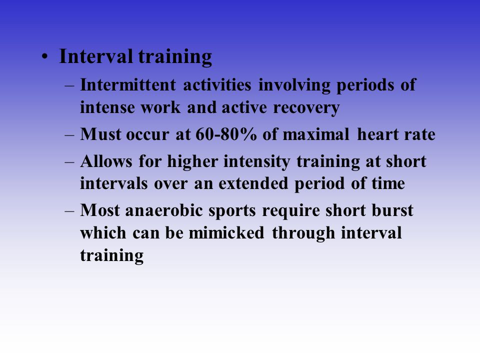 Interval training –Intermittent activities involving periods of intense work and active recovery –Must occur at 60-80% of maximal heart rate –Allows f