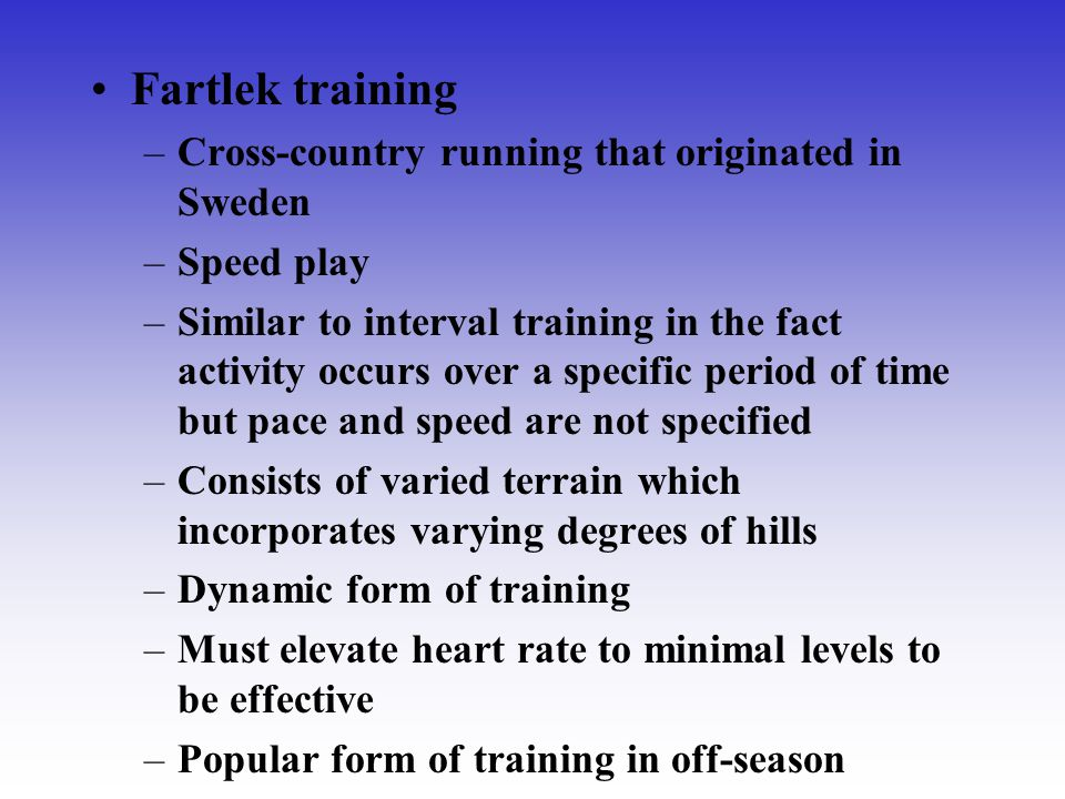 Fartlek training –Cross-country running that originated in Sweden –Speed play –Similar to interval training in the fact activity occurs over a specifi