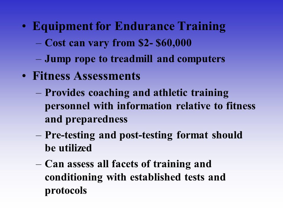 Equipment for Endurance Training –Cost can vary from $2- $60,000 –Jump rope to treadmill and computers Fitness Assessments –Provides coaching and athl