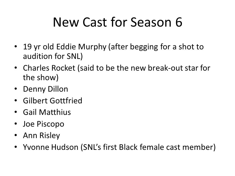 New Cast for Season 6 19 yr old Eddie Murphy (after begging for a shot to audition for SNL) Charles Rocket (said to be the new break-out star for the show) Denny Dillon Gilbert Gottfried Gail Matthius Joe Piscopo Ann Risley Yvonne Hudson (SNLs first Black female cast member)