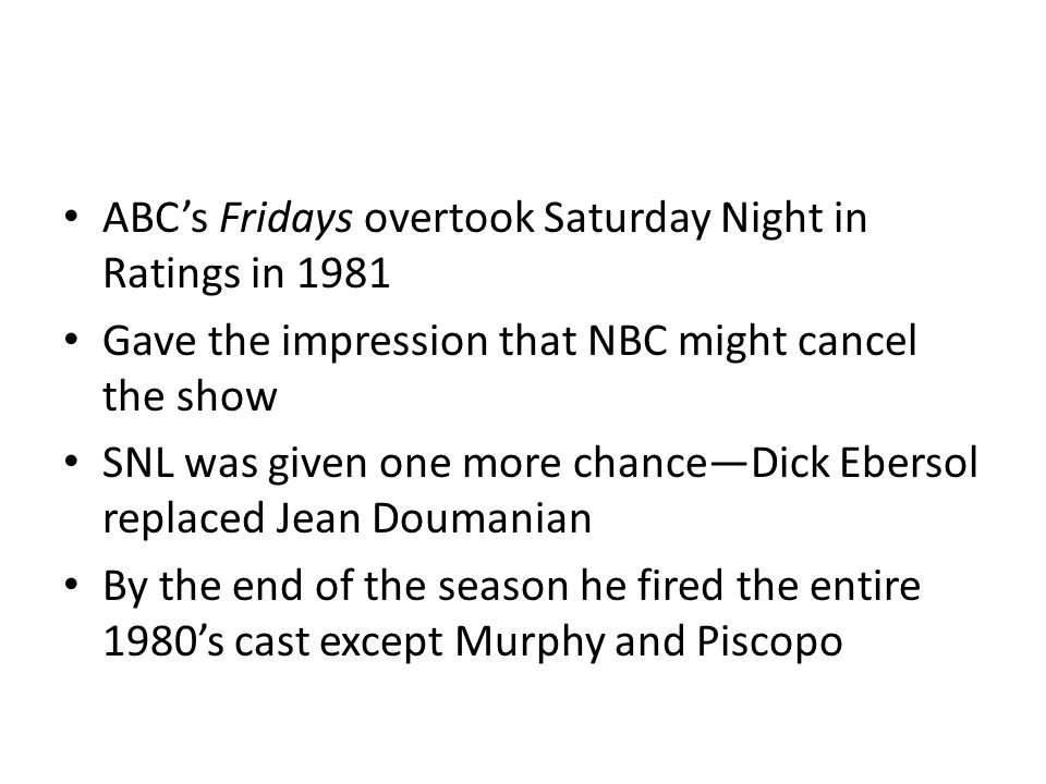 ABCs Fridays overtook Saturday Night in Ratings in 1981 Gave the impression that NBC might cancel the show SNL was given one more chanceDick Ebersol replaced Jean Doumanian By the end of the season he fired the entire 1980s cast except Murphy and Piscopo