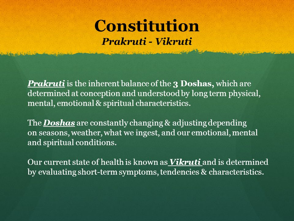 Constitution Prakruti - Vikruti Prakruti is the inherent balance of the 3 Doshas, which are determined at conception and understood by long term physi