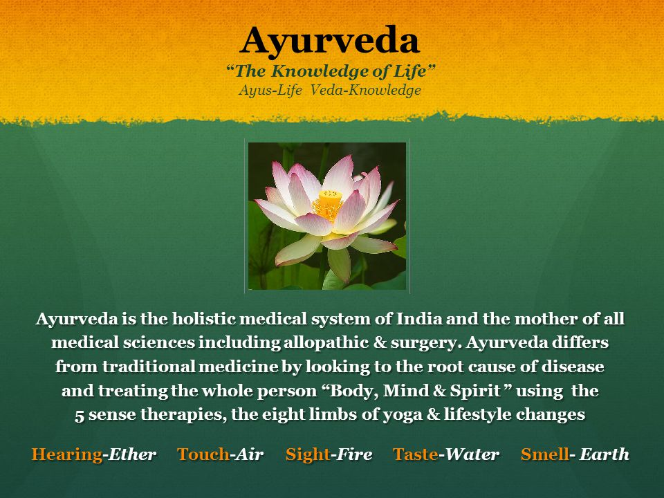 AyurvedaThe Knowledge of Life Ayus-Life Veda-Knowledge Ayurveda is the holistic medical system of India and the mother of all medical sciences includi
